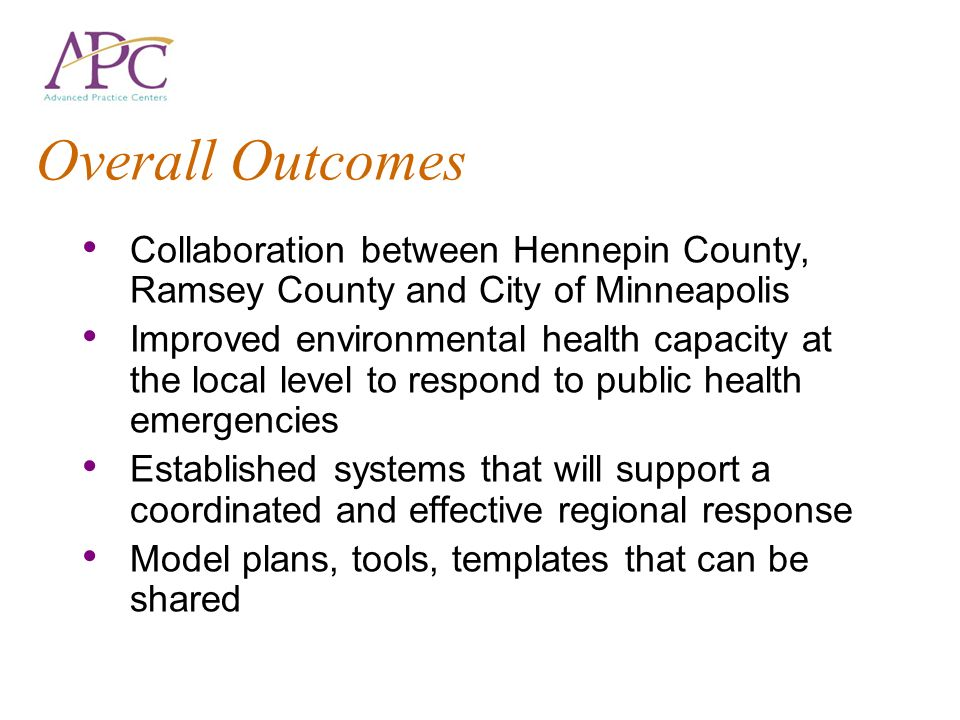 Overall Outcomes Collaboration between Hennepin County, Ramsey County and City of Minneapolis Improved environmental health capacity at the local leve