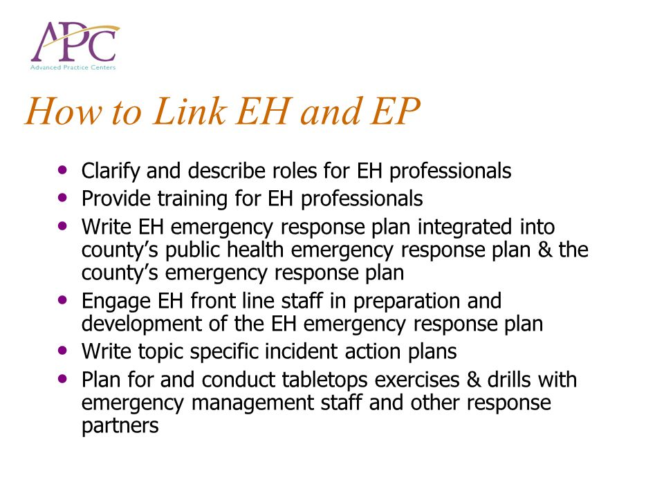 How to Link EH and EP Clarify and describe roles for EH professionals Provide training for EH professionals Write EH emergency response plan integrated into countys public health emergency response plan & the countys emergency response plan Engage EH front line staff in preparation and development of the EH emergency response plan Write topic specific incident action plans Plan for and conduct tabletops exercises & drills with emergency management staff and other response partners