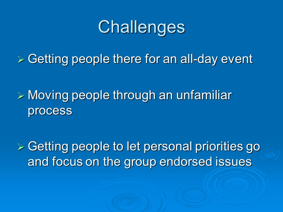 Challenges Getting people there for an all-day event Getting people there for an all-day event Moving people through an unfamiliar process Moving people through an unfamiliar process Getting people to let personal priorities go and focus on the group endorsed issues Getting people to let personal priorities go and focus on the group endorsed issues