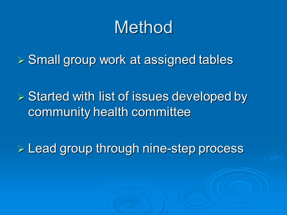 Method Small group work at assigned tables Small group work at assigned tables Started with list of issues developed by community health committee Started with list of issues developed by community health committee Lead group through nine-step process Lead group through nine-step process