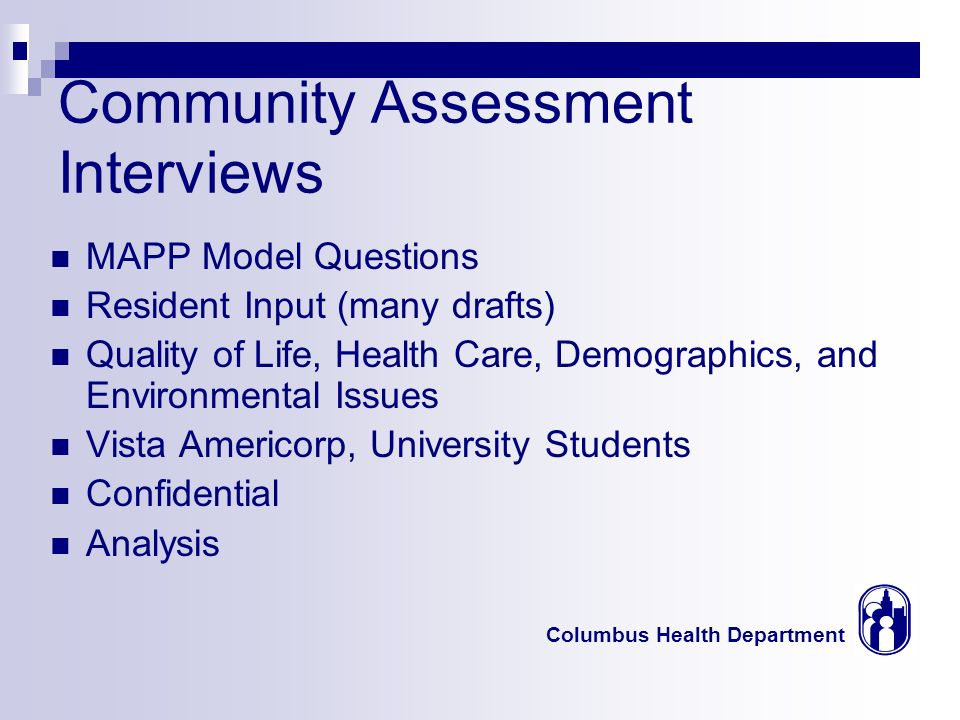 Columbus Health Department Community Assessment Interviews MAPP Model Questions Resident Input (many drafts) Quality of Life, Health Care, Demographic