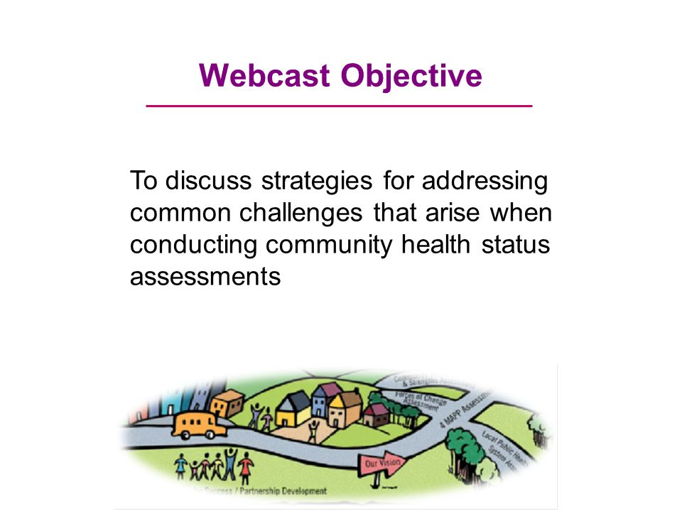 Webcast Objective To discuss strategies for addressing common challenges that arise when conducting community health status assessments