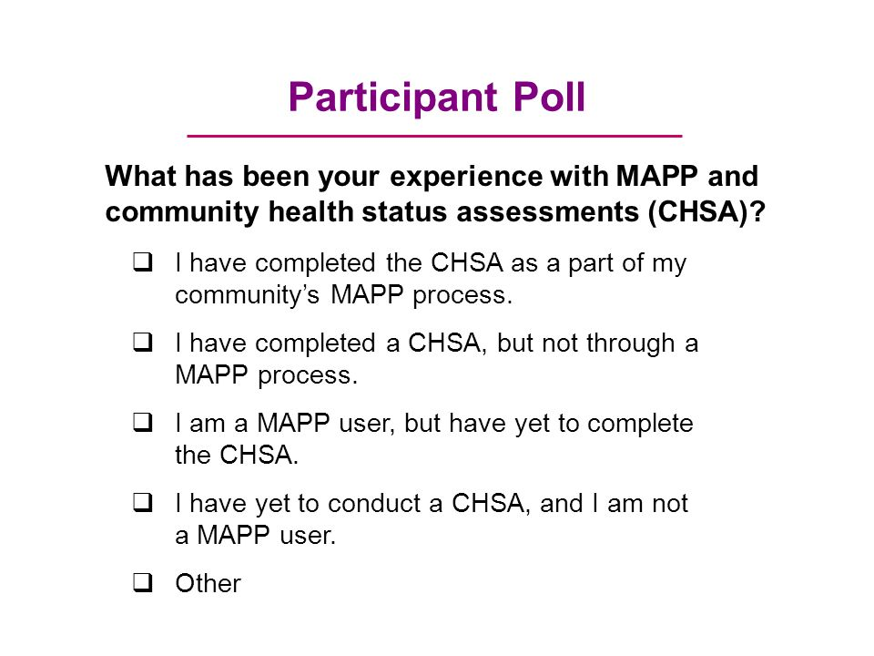 Participant Poll What has been your experience with MAPP and community health status assessments (CHSA).