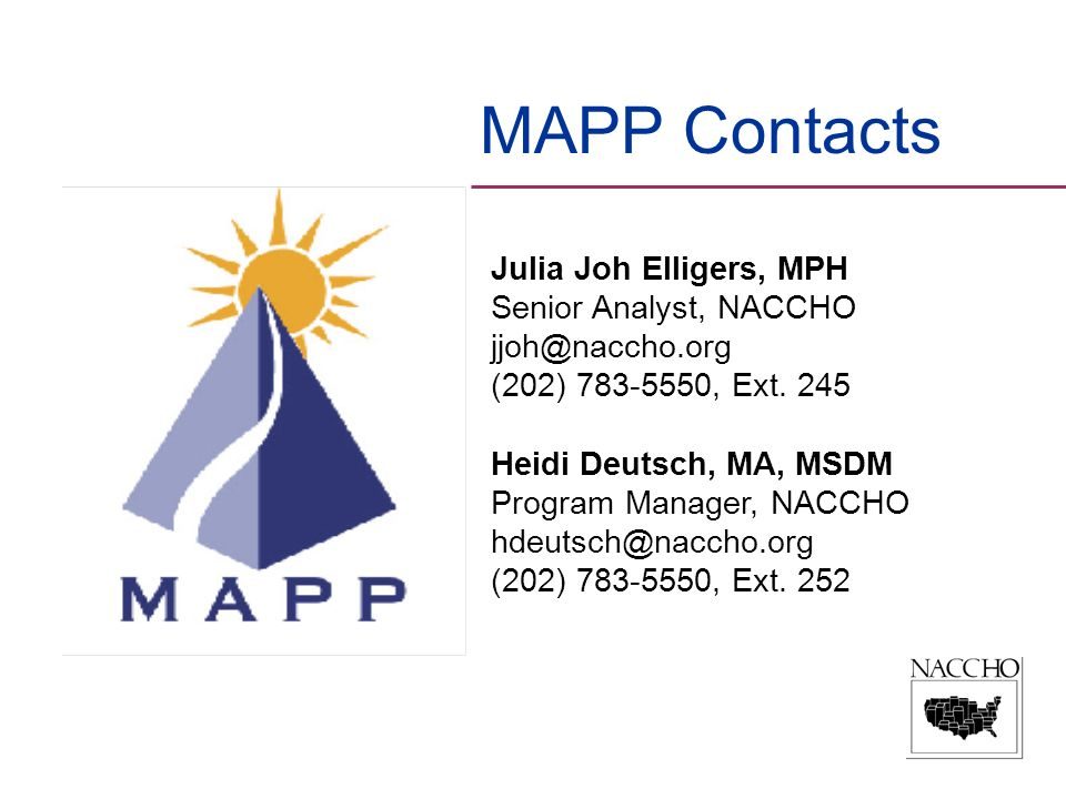 MAPP Contacts Julia Joh Elligers, MPH Senior Analyst, NACCHO jjoh@naccho.org (202) 783-5550, Ext. 245 Heidi Deutsch, MA, MSDM Program Manager, NACCHO