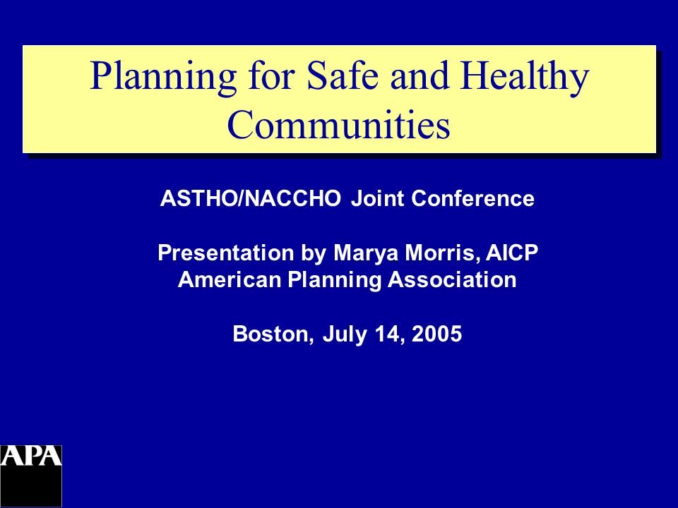 Planning for Safe and Healthy Communities ASTHO/NACCHO Joint Conference Presentation by Marya Morris, AICP American Planning Association Boston, July 14, 2005