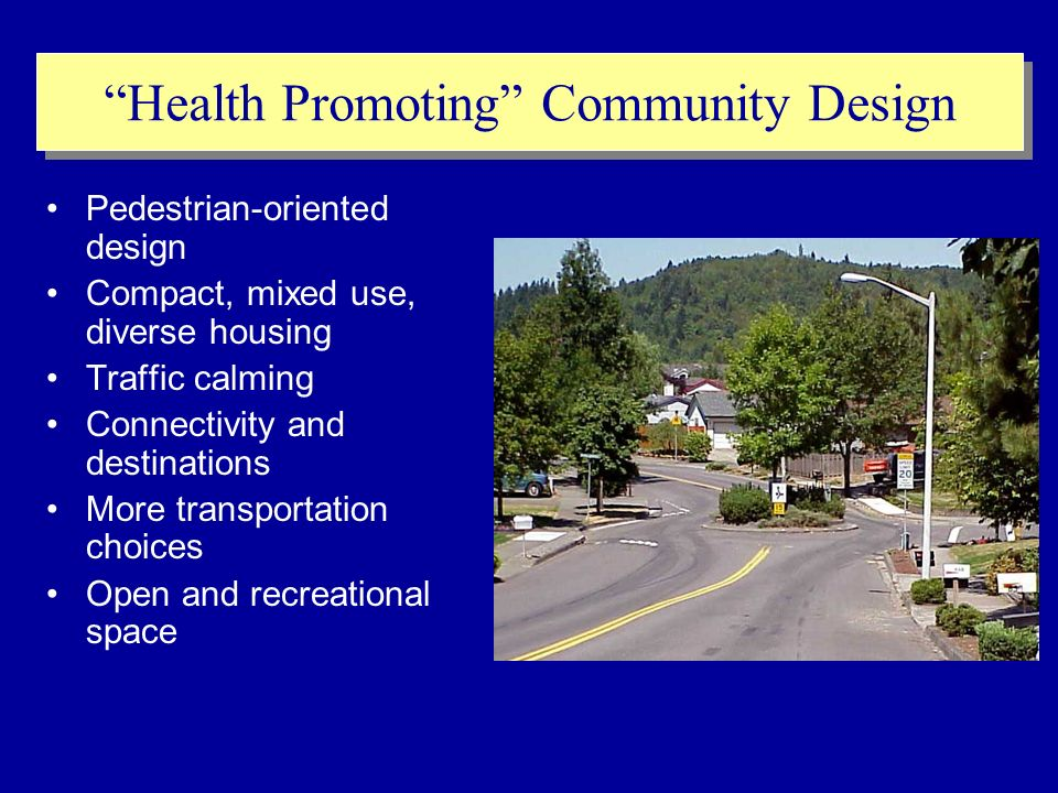 Health Promoting Community Design Pedestrian-oriented design Compact, mixed use, diverse housing Traffic calming Connectivity and destinations More transportation choices Open and recreational space