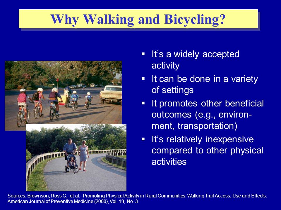 Its a widely accepted activity It can be done in a variety of settings It promotes other beneficial outcomes (e.g., environ- ment, transportation) Its relatively inexpensive compared to other physical activities Why Walking and Bicycling.