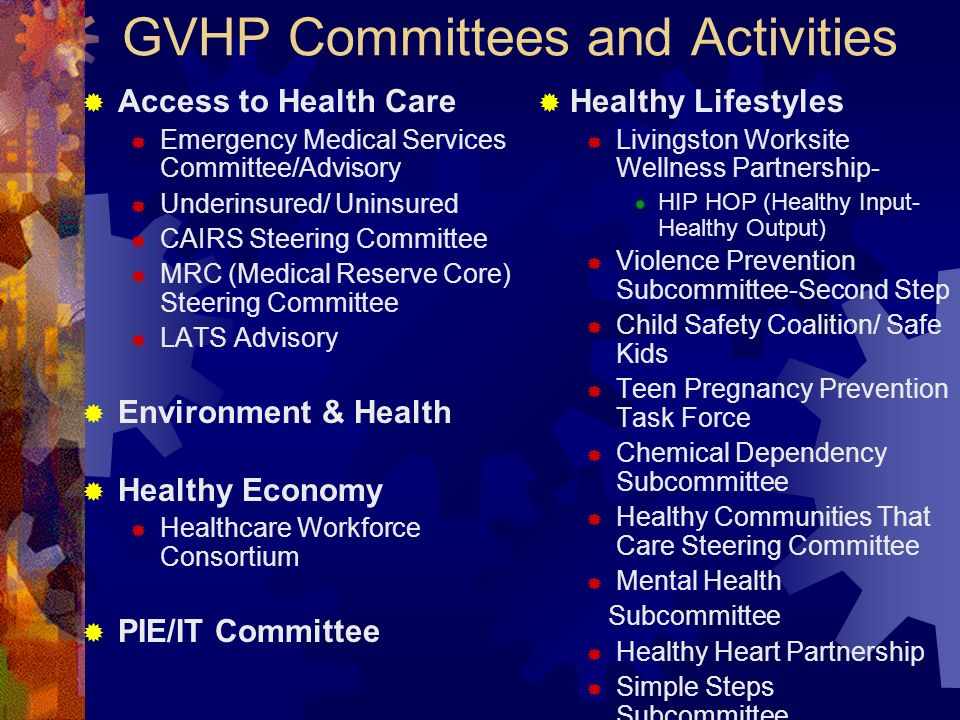 GVHP Committees and Activities Access to Health Care Emergency Medical Services Committee/Advisory Underinsured/ Uninsured CAIRS Steering Committee MRC (Medical Reserve Core) Steering Committee LATS Advisory Environment & Health Healthy Economy Healthcare Workforce Consortium PIE/IT Committee Healthy Lifestyles Livingston Worksite Wellness Partnership- HIP HOP (Healthy Input- Healthy Output) Violence Prevention Subcommittee-Second Step Child Safety Coalition/ Safe Kids Teen Pregnancy Prevention Task Force Chemical Dependency Subcommittee Healthy Communities That Care Steering Committee Mental Health Subcommittee Healthy Heart Partnership Simple Steps Subcommittee