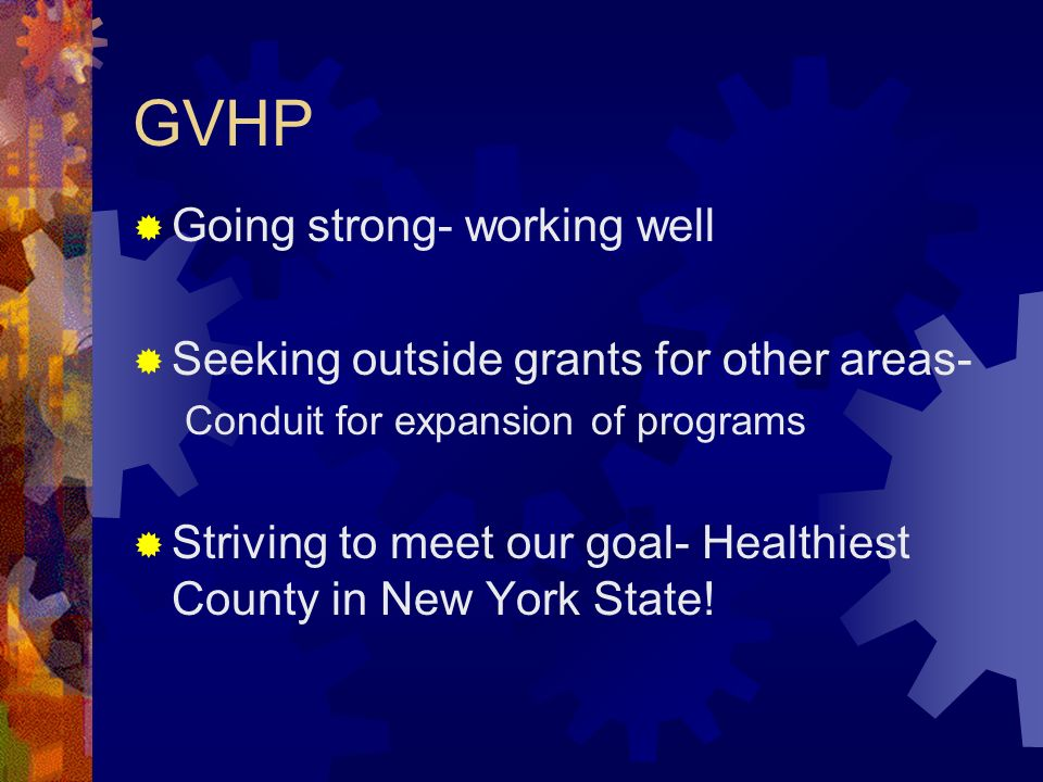 GVHP Going strong- working well Seeking outside grants for other areas- Conduit for expansion of programs Striving to meet our goal- Healthiest County in New York State!