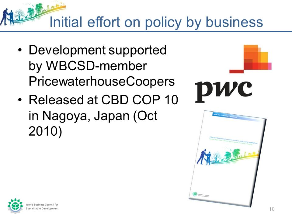 Development supported by WBCSD-member PricewaterhouseCoopers Released at CBD COP 10 in Nagoya, Japan (Oct 2010) Initial effort on policy by business 10