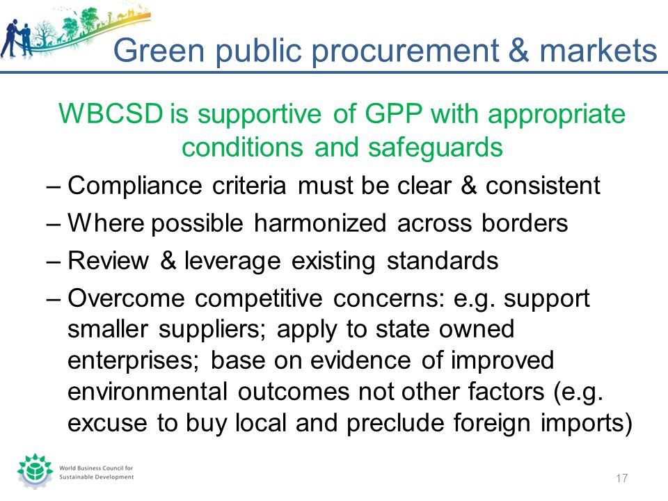 WBCSD is supportive of GPP with appropriate conditions and safeguards –Compliance criteria must be clear & consistent –Where possible harmonized across borders –Review & leverage existing standards –Overcome competitive concerns: e.g.