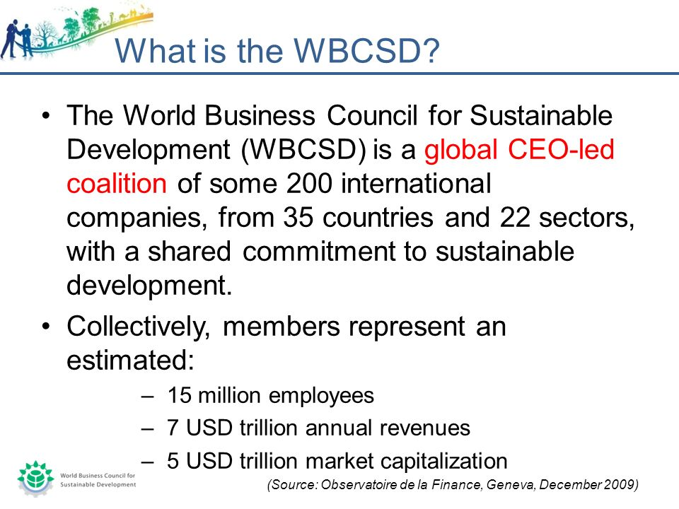 The World Business Council for Sustainable Development (WBCSD) is a global CEO-led coalition of some 200 international companies, from 35 countries and 22 sectors, with a shared commitment to sustainable development.