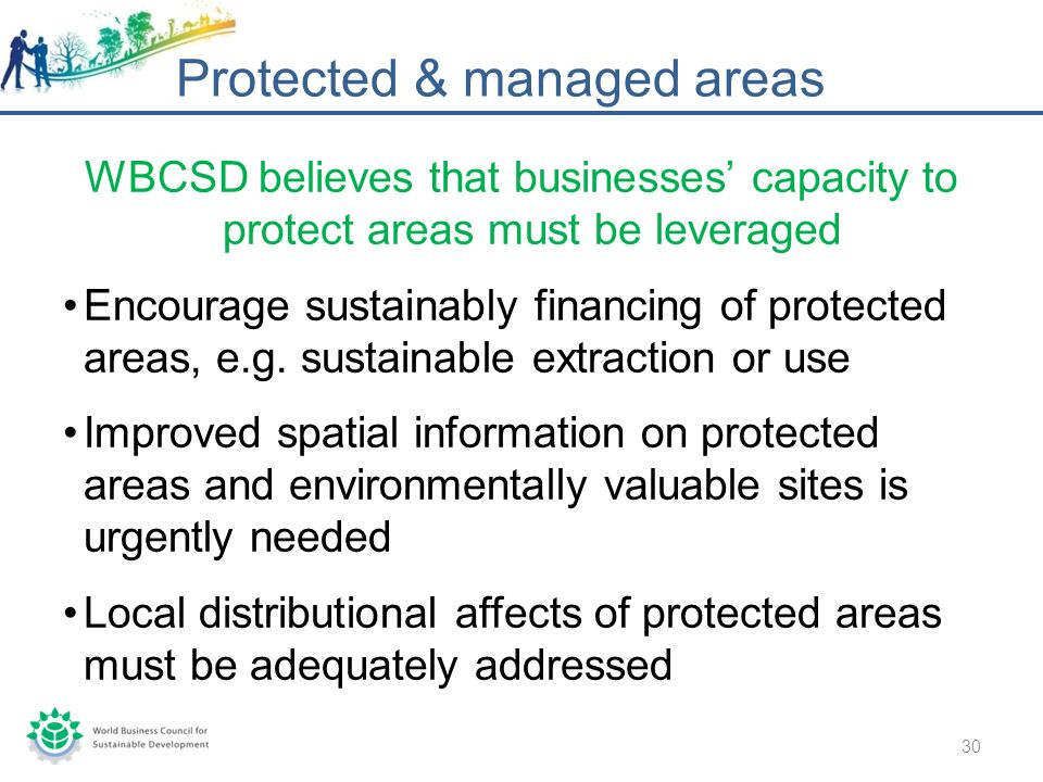 WBCSD believes that businesses capacity to protect areas must be leveraged Encourage sustainably financing of protected areas, e.g.