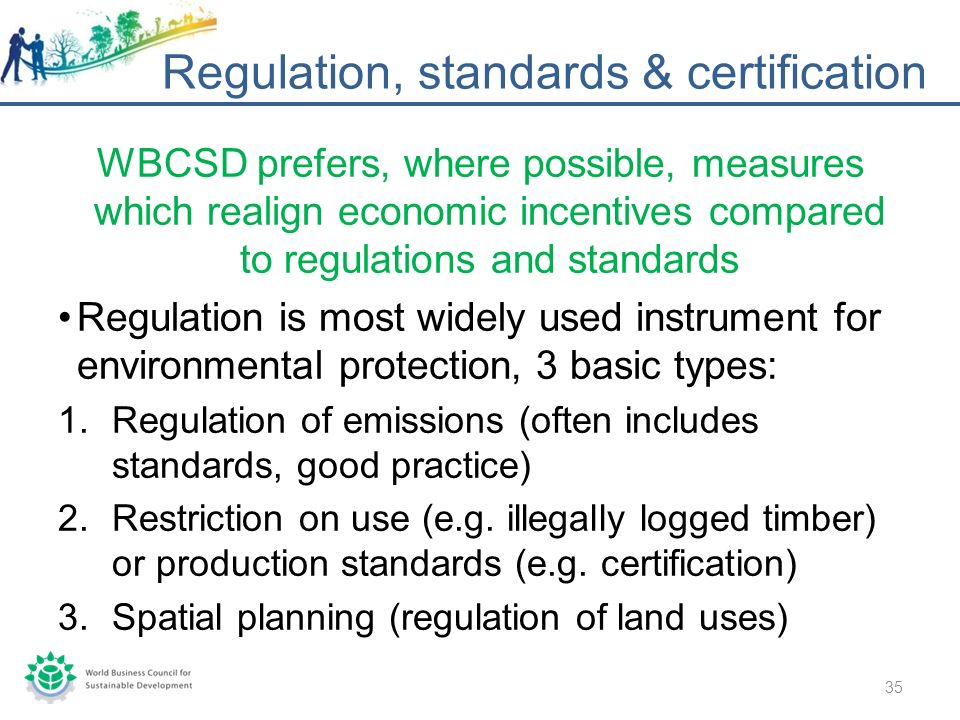 WBCSD prefers, where possible, measures which realign economic incentives compared to regulations and standards Regulation is most widely used instrument for environmental protection, 3 basic types: 1.Regulation of emissions (often includes standards, good practice) 2.Restriction on use (e.g.
