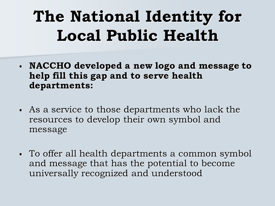The National Identity for Local Public Health NACCHO developed a new logo and message to help fill this gap and to serve health departments: NACCHO developed a new logo and message to help fill this gap and to serve health departments: As a service to those departments who lack the resources to develop their own symbol and message As a service to those departments who lack the resources to develop their own symbol and message To offer all health departments a common symbol and message that has the potential to become universally recognized and understood To offer all health departments a common symbol and message that has the potential to become universally recognized and understood