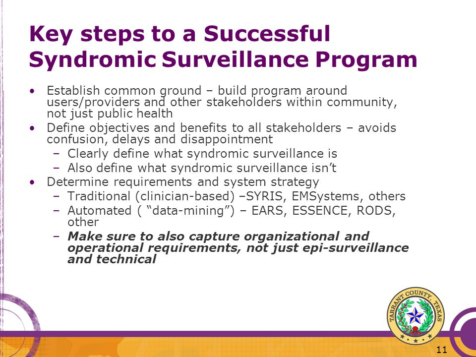 11 Key steps to a Successful Syndromic Surveillance Program Establish common ground – build program around users/providers and other stakeholders within community, not just public health Define objectives and benefits to all stakeholders – avoids confusion, delays and disappointment –Clearly define what syndromic surveillance is –Also define what syndromic surveillance isnt Determine requirements and system strategy –Traditional (clinician-based) –SYRIS, EMSystems, others –Automated ( data-mining) – EARS, ESSENCE, RODS, other –Make sure to also capture organizational and operational requirements, not just epi-surveillance and technical
