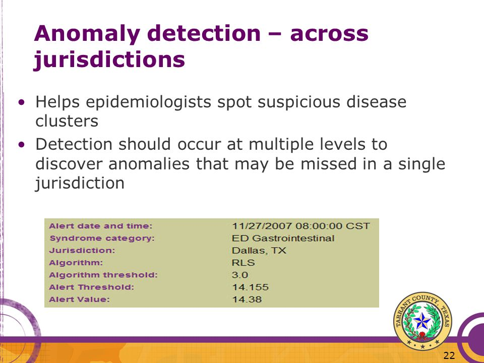 22 Helps epidemiologists spot suspicious disease clusters Detection should occur at multiple levels to discover anomalies that may be missed in a single jurisdiction Anomaly detection – across jurisdictions