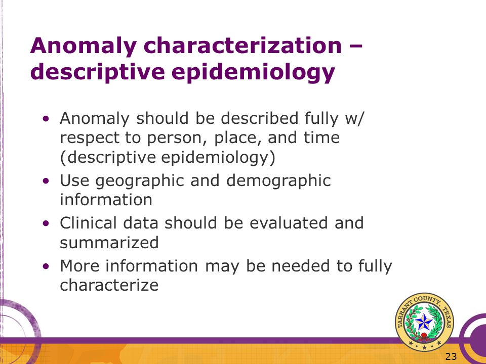 23 Anomaly characterization – descriptive epidemiology Anomaly should be described fully w/ respect to person, place, and time (descriptive epidemiology) Use geographic and demographic information Clinical data should be evaluated and summarized More information may be needed to fully characterize