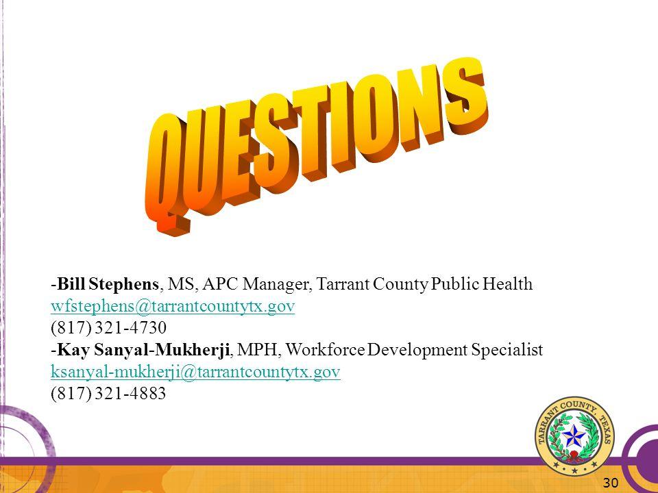 30 -Bill Stephens, MS, APC Manager, Tarrant County Public Health wfstephens@tarrantcountytx.gov (817) 321-4730 -Kay Sanyal-Mukherji, MPH, Workforce De