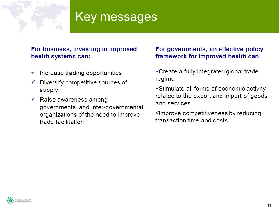 11 Key messages For business, investing in improved health systems can: Increase trading opportunities Diversify competitive sources of supply Raise awareness among governments and inter-governmental organizations of the need to improve trade facilitation For governments, an effective policy framework for improved health can: Create a fully integrated global trade regime Stimulate all forms of economic activity related to the export and import of goods and services Improve competitiveness by reducing transaction time and costs