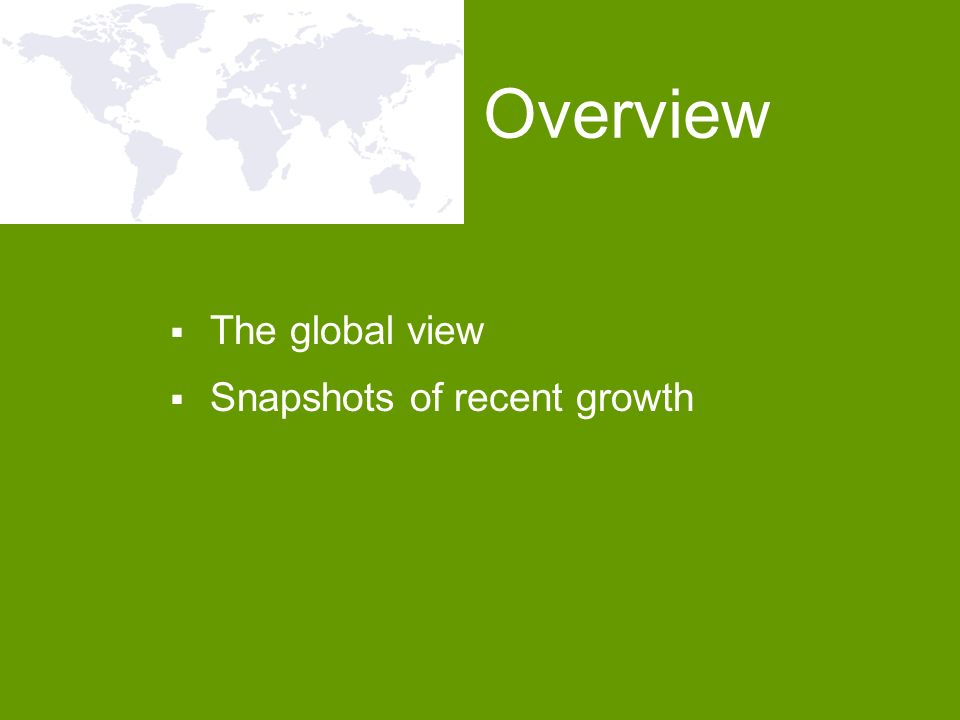 The global view Snapshots of recent growth Overview
