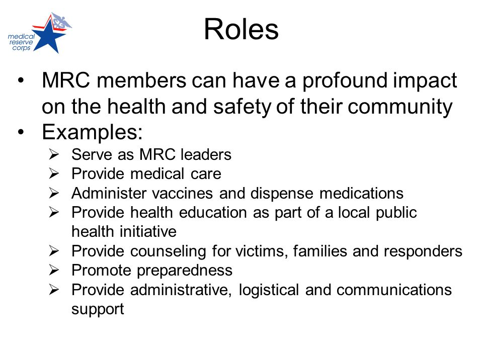Roles MRC members can have a profound impact on the health and safety of their community Examples: Serve as MRC leaders Provide medical care Administer vaccines and dispense medications Provide health education as part of a local public health initiative Provide counseling for victims, families and responders Promote preparedness Provide administrative, logistical and communications support