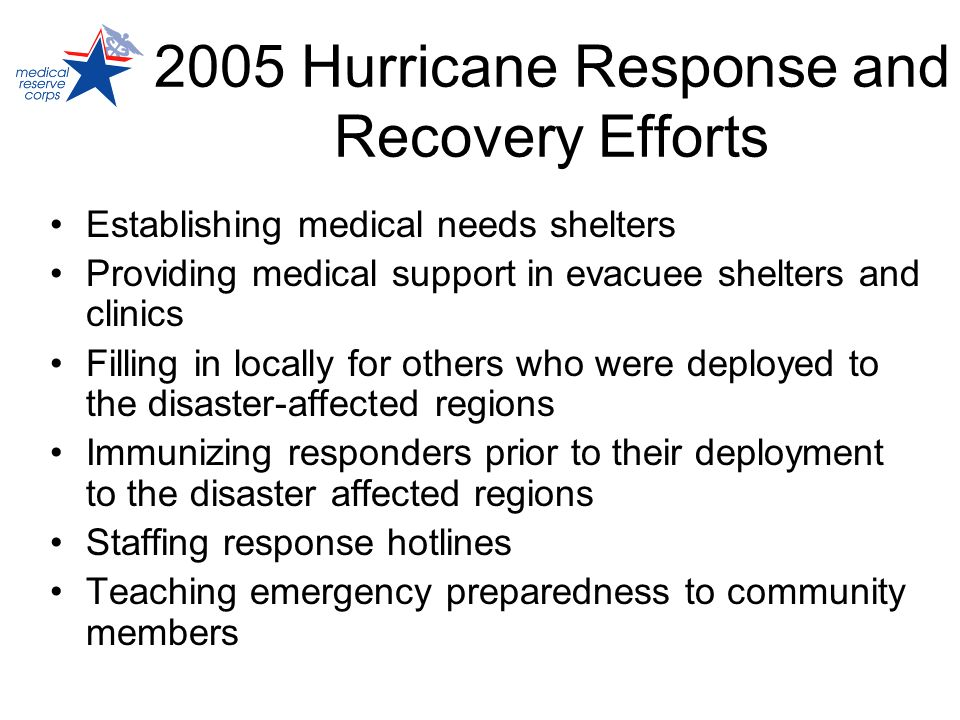2005 Hurricane Response and Recovery Efforts Establishing medical needs shelters Providing medical support in evacuee shelters and clinics Filling in locally for others who were deployed to the disaster-affected regions Immunizing responders prior to their deployment to the disaster affected regions Staffing response hotlines Teaching emergency preparedness to community members
