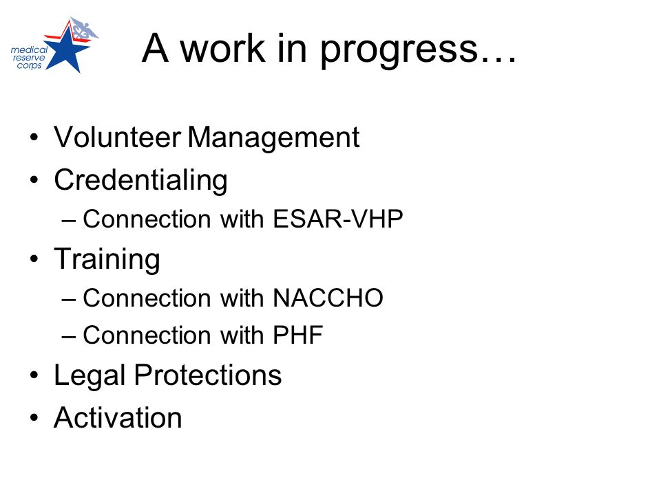 A work in progress… Volunteer Management Credentialing –Connection with ESAR-VHP Training –Connection with NACCHO –Connection with PHF Legal Protectio