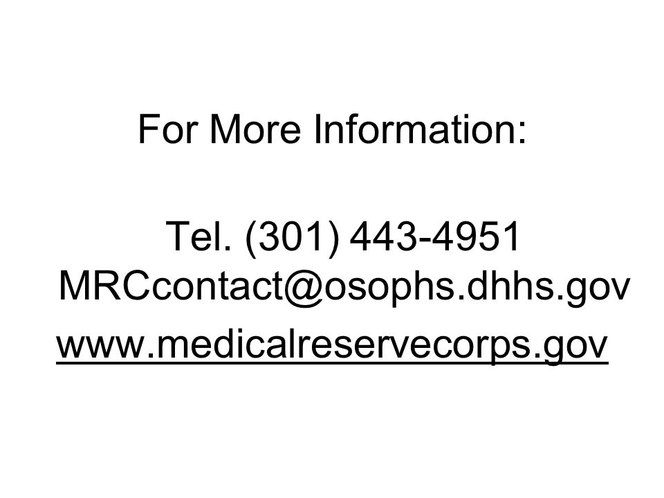 For More Information: Tel. (301) 443-4951 MRCcontact@osophs.dhhs.gov www.medicalreservecorps.gov