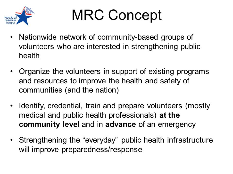 MRC Concept Nationwide network of community-based groups of volunteers who are interested in strengthening public health Organize the volunteers in su