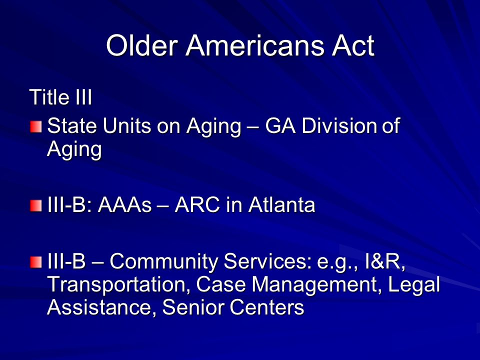Older Americans Act Title III State Units on Aging – GA Division of Aging III-B: AAAs – ARC in Atlanta III-B – Community Services: e.g., I&R, Transportation, Case Management, Legal Assistance, Senior Centers