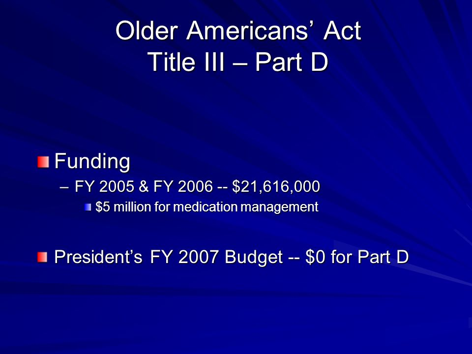 Older Americans Act Title III – Part D Funding –FY 2005 & FY $21,616,000 $5 million for medication management Presidents FY 2007 Budget -- $0 for Part D
