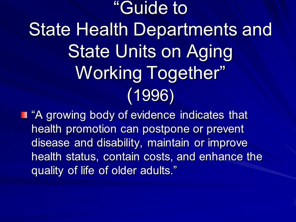 Guide to State Health Departments and State Units on Aging Working Together ( 1996) A growing body of evidence indicates that health promotion can pos