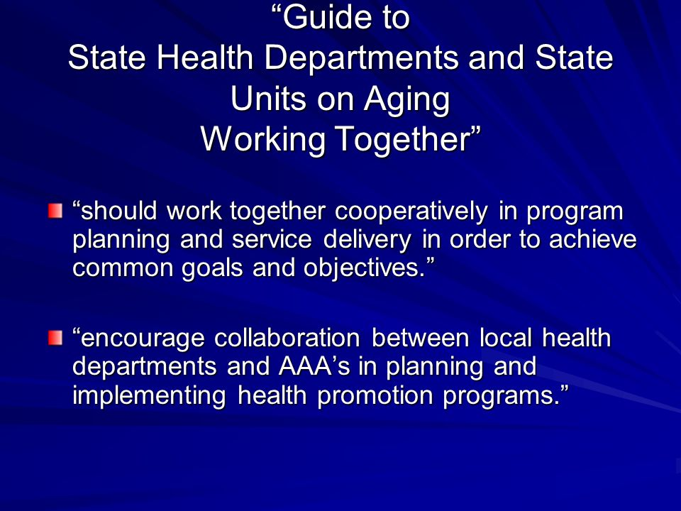 Guide to State Health Departments and State Units on Aging Working Together should work together cooperatively in program planning and service delivery in order to achieve common goals and objectives.