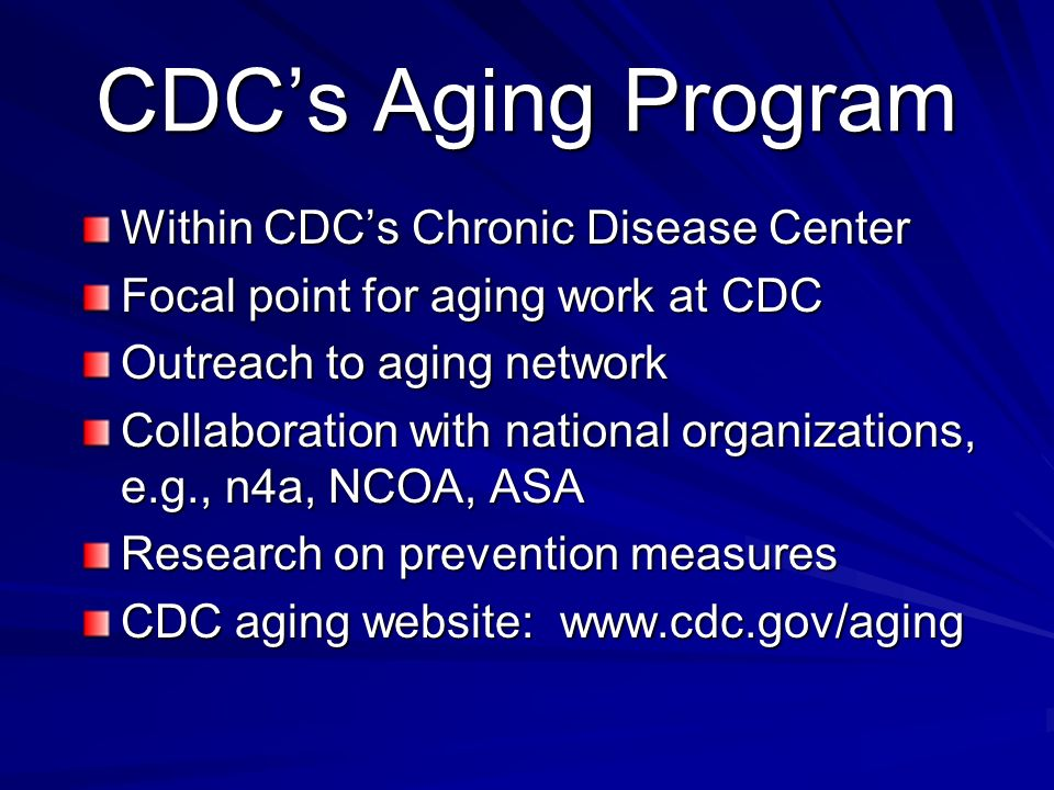 CDCs Aging Program Within CDCs Chronic Disease Center Focal point for aging work at CDC Outreach to aging network Collaboration with national organizations, e.g., n4a, NCOA, ASA Research on prevention measures CDC aging website: