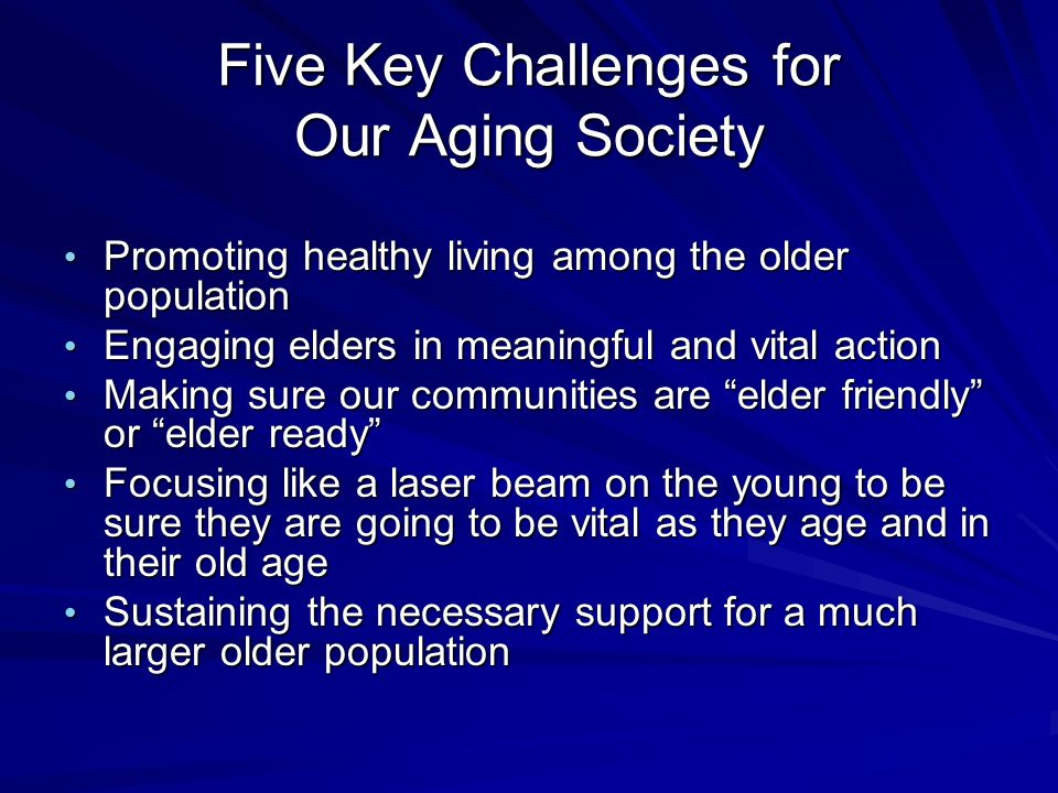 Five Key Challenges for Our Aging Society Promoting healthy living among the older population Promoting healthy living among the older population Engaging elders in meaningful and vital action Engaging elders in meaningful and vital action Making sure our communities are elder friendly or elder ready Making sure our communities are elder friendly or elder ready Focusing like a laser beam on the young to be sure they are going to be vital as they age and in their old age Focusing like a laser beam on the young to be sure they are going to be vital as they age and in their old age Sustaining the necessary support for a much larger older population Sustaining the necessary support for a much larger older population