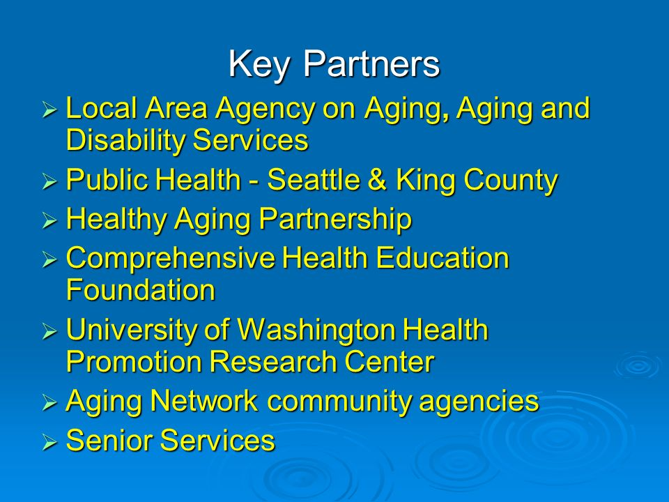Key Partners Local Area Agency on Aging, Aging and Disability Services Local Area Agency on Aging, Aging and Disability Services Public Health - Seattle & King County Public Health - Seattle & King County Healthy Aging Partnership Healthy Aging Partnership Comprehensive Health Education Foundation Comprehensive Health Education Foundation University of Washington Health Promotion Research Center University of Washington Health Promotion Research Center Aging Network community agencies Aging Network community agencies Senior Services Senior Services