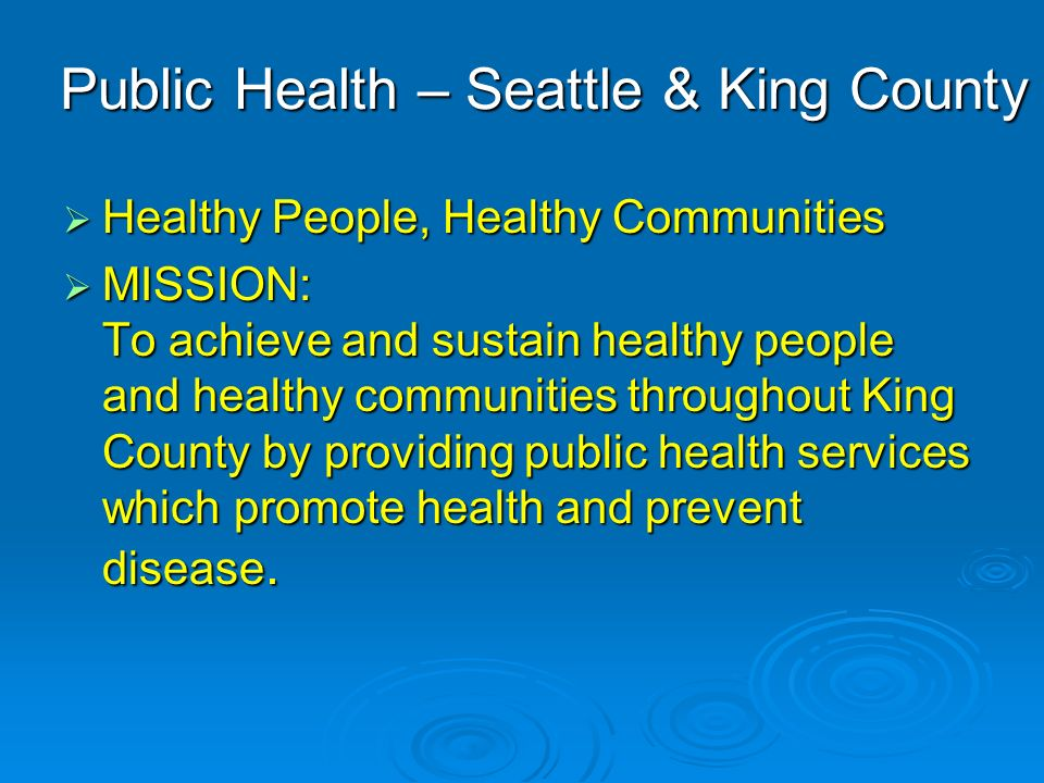 Public Health – Seattle & King County Healthy People, Healthy Communities Healthy People, Healthy Communities MISSION: To achieve and sustain healthy people and healthy communities throughout King County by providing public health services which promote health and prevent disease.