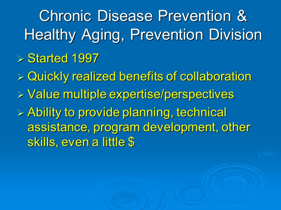Chronic Disease Prevention & Healthy Aging, Prevention Division Started 1997 Started 1997 Quickly realized benefits of collaboration Quickly realized benefits of collaboration Value multiple expertise/perspectives Value multiple expertise/perspectives Ability to provide planning, technical assistance, program development, other skills, even a little $ Ability to provide planning, technical assistance, program development, other skills, even a little $