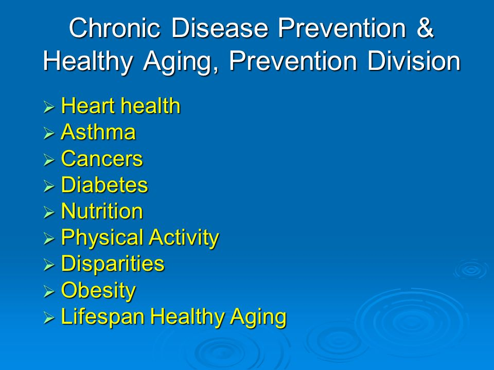 Chronic Disease Prevention & Healthy Aging, Prevention Division Heart health Heart health Asthma Asthma Cancers Cancers Diabetes Diabetes Nutrition Nutrition Physical Activity Physical Activity Disparities Disparities Obesity Obesity Lifespan Healthy Aging Lifespan Healthy Aging