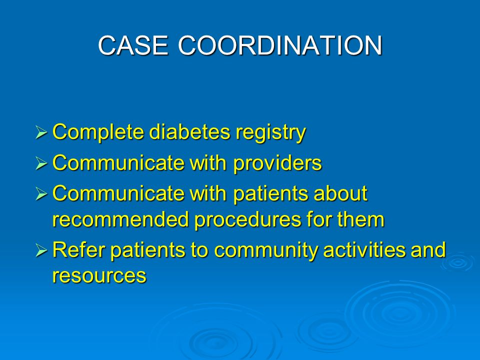 CASE COORDINATION Complete diabetes registry Complete diabetes registry Communicate with providers Communicate with providers Communicate with patients about recommended procedures for them Communicate with patients about recommended procedures for them Refer patients to community activities and resources Refer patients to community activities and resources