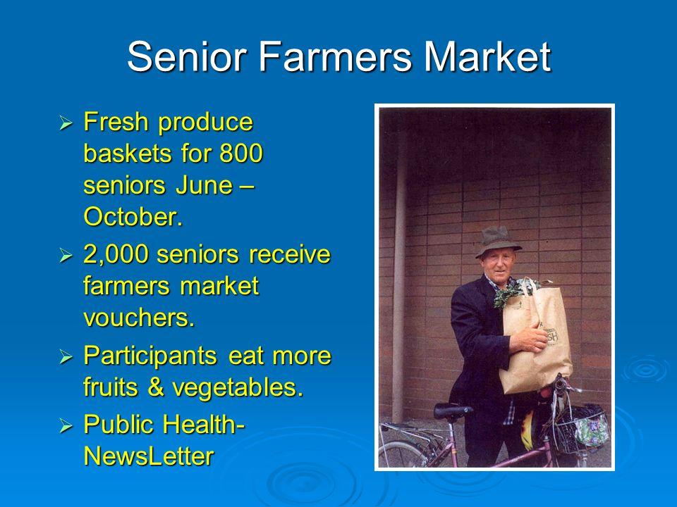 Senior Farmers Market Fresh produce baskets for 800 seniors June – October. Fresh produce baskets for 800 seniors June – October. 2,000 seniors receiv