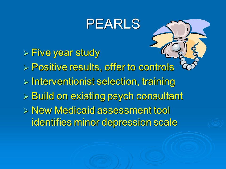 PEARLS Five year study Five year study Positive results, offer to controls Positive results, offer to controls Interventionist selection, training Interventionist selection, training Build on existing psych consultant Build on existing psych consultant New Medicaid assessment tool identifies minor depression scale New Medicaid assessment tool identifies minor depression scale