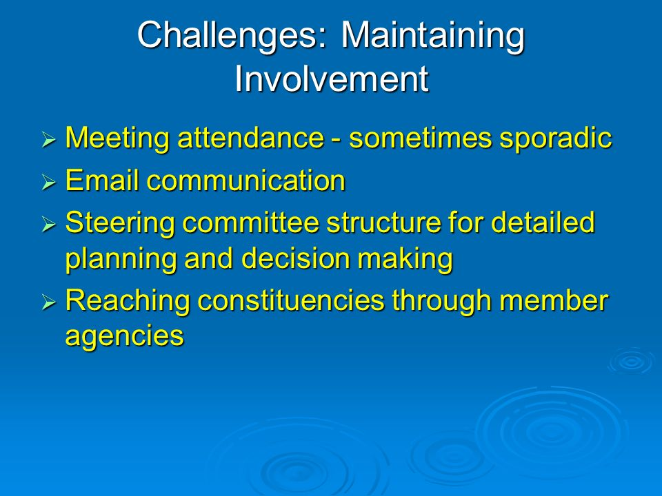 Challenges: Maintaining Involvement Meeting attendance - sometimes sporadic Meeting attendance - sometimes sporadic  communication  communication Steering committee structure for detailed planning and decision making Steering committee structure for detailed planning and decision making Reaching constituencies through member agencies Reaching constituencies through member agencies