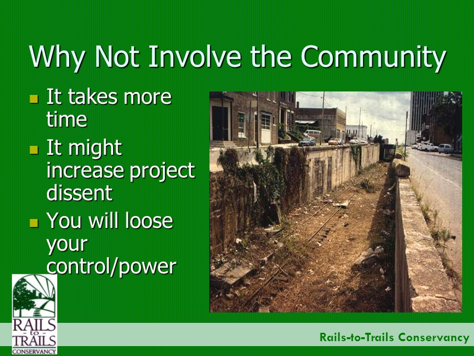 Rails-to-Trails Conservancy Why Not Involve the Community It takes more time It takes more time It might increase project dissent It might increase project dissent You will loose your control/power You will loose your control/power