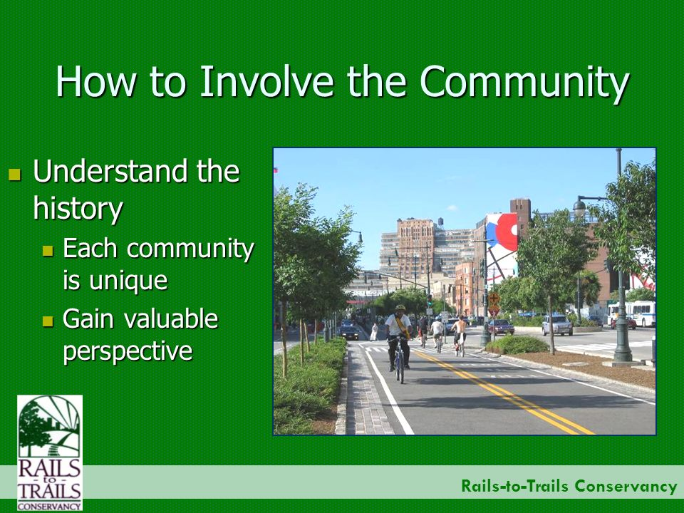 Rails-to-Trails Conservancy How to Involve the Community Understand the history Understand the history Each community is unique Each community is unique Gain valuable perspective Gain valuable perspective