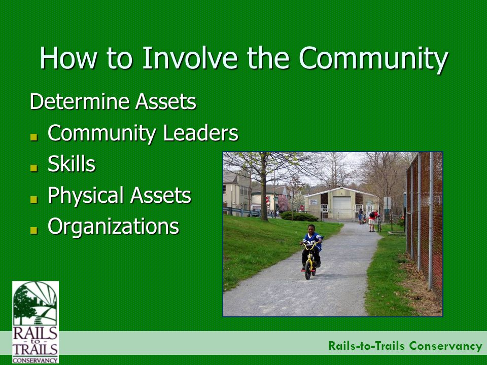 Rails-to-Trails Conservancy How to Involve the Community Determine Assets Community Leaders Community Leaders Skills Skills Physical Assets Physical Assets Organizations Organizations