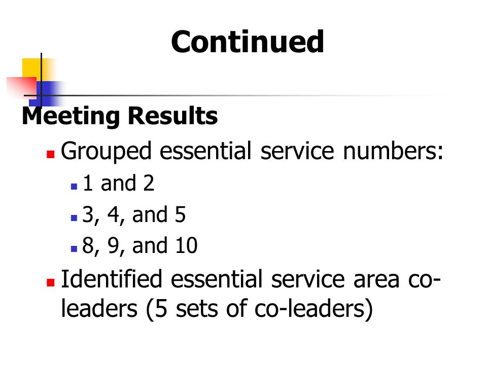 Continued Meeting Results Grouped essential service numbers: 1 and 2 3, 4, and 5 8, 9, and 10 Identified essential service area co- leaders (5 sets of co-leaders)
