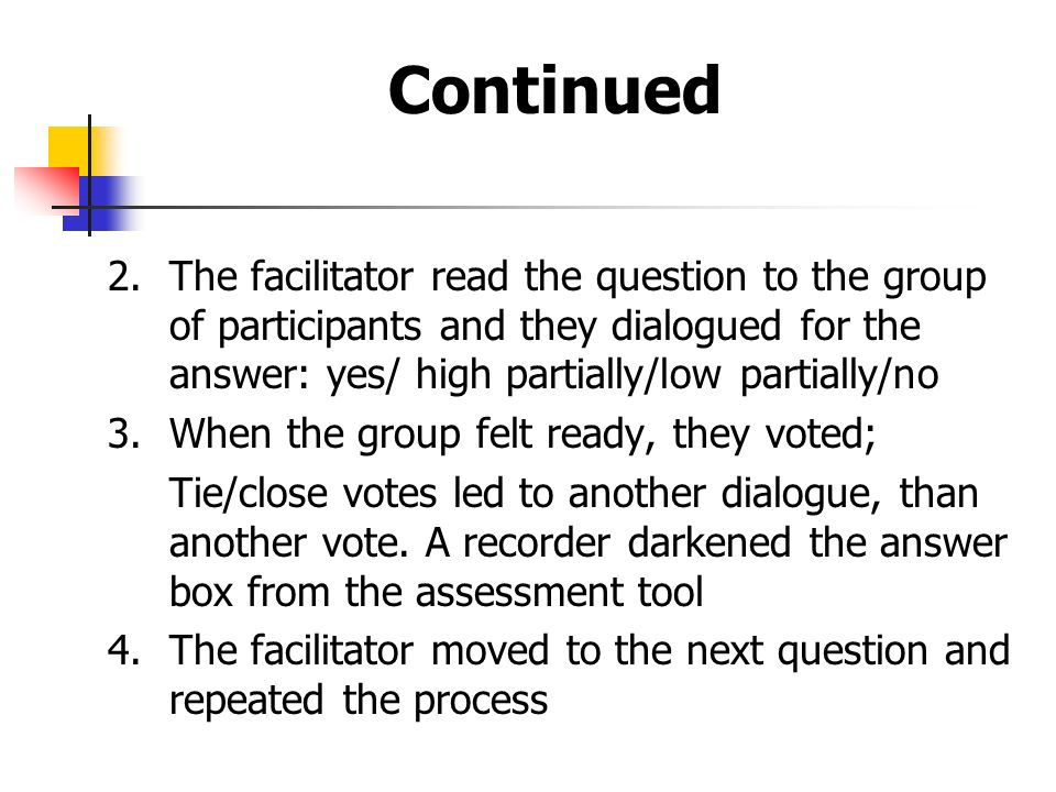 Continued 2.The facilitator read the question to the group of participants and they dialogued for the answer: yes/ high partially/low partially/no 3.When the group felt ready, they voted; Tie/close votes led to another dialogue, than another vote.