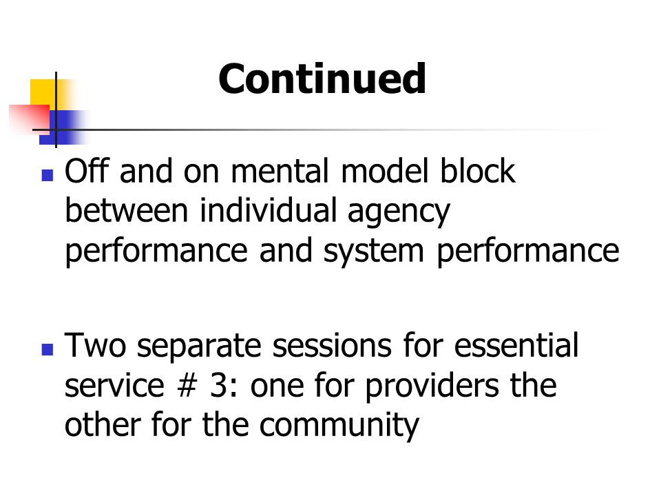 Continued Off and on mental model block between individual agency performance and system performance Two separate sessions for essential service # 3: one for providers the other for the community